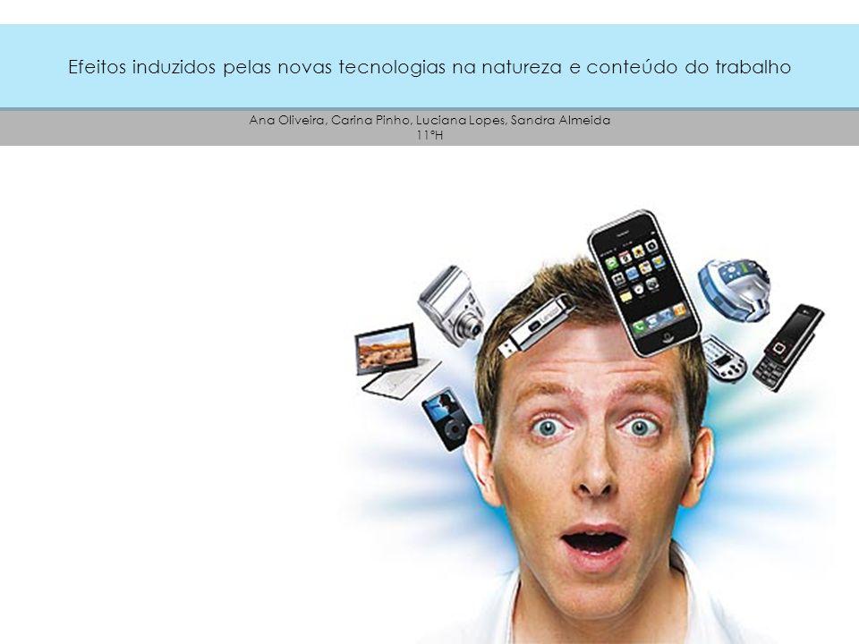 Efeitos induzidos pelas novas tecnologias na natureza e conteúdo do trabalho Ana Oliveira, Carina Pinho, Luciana Lopes, Sandra Almeida 11ºH