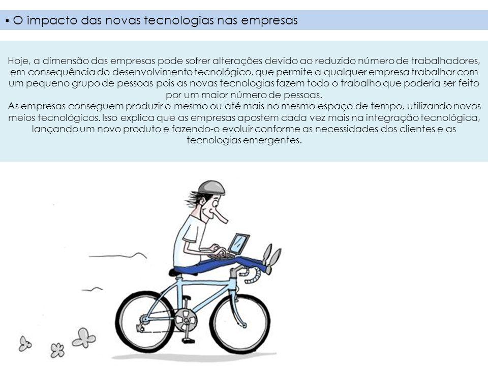 O impacto das novas tecnologias nas empresas Hoje, a dimensão das empresas pode sofrer alterações devido ao reduzido número de trabalhadores, em conse