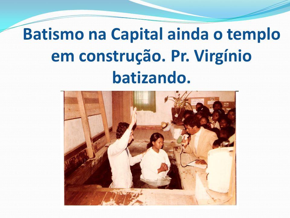 Batismo na Capital ainda o templo em construção. Pr. Virgínio batizando.
