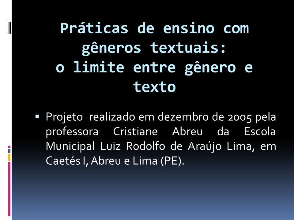 Práticas de ensino com gêneros textuais: o limite entre gênero e texto Projeto realizado em dezembro de 2005 pela professora Cristiane Abreu da Escola
