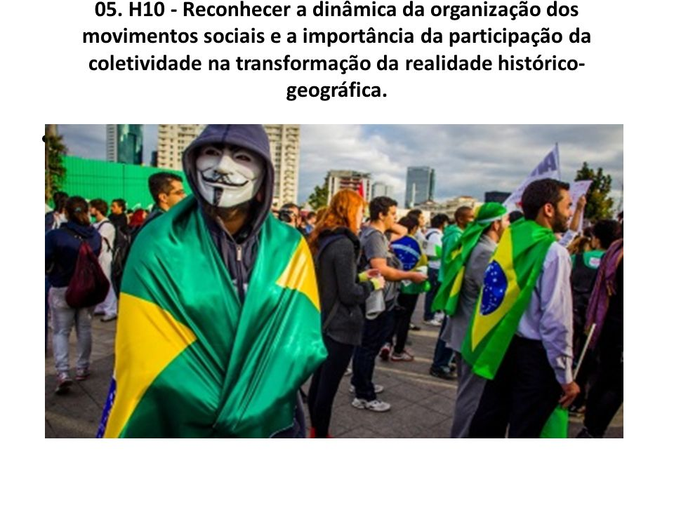 05. H10 - Reconhecer a dinâmica da organização dos movimentos sociais e a importância da participação da coletividade na transformação da realidade hi
