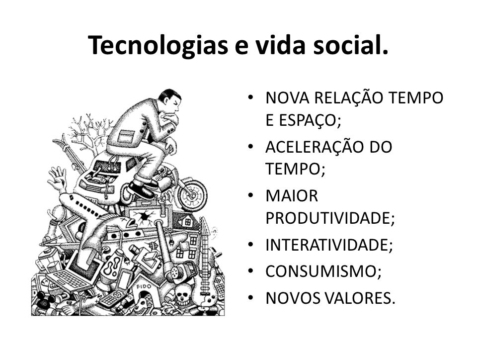 Tecnologias e vida social. NOVA RELAÇÃO TEMPO E ESPAÇO; ACELERAÇÃO DO TEMPO; MAIOR PRODUTIVIDADE; INTERATIVIDADE; CONSUMISMO; NOVOS VALORES.