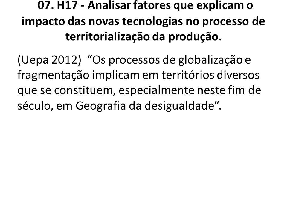 07. H17 - Analisar fatores que explicam o impacto das novas tecnologias no processo de territorialização da produção. (Uepa 2012) Os processos de glob