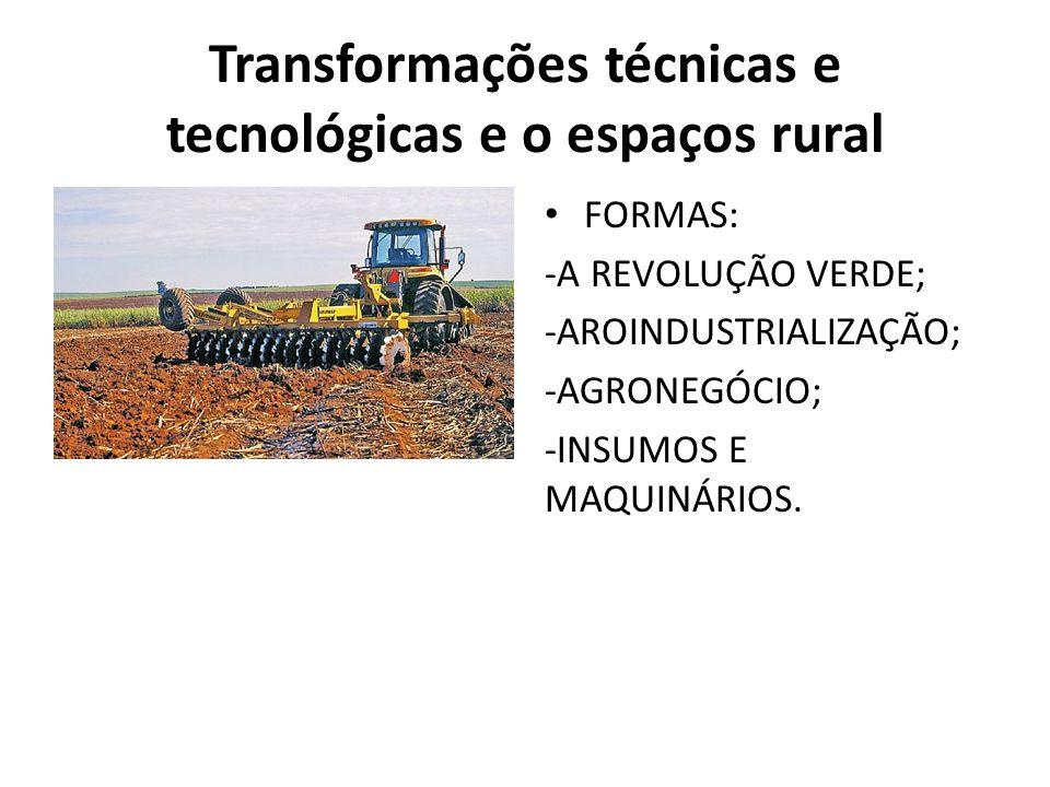 Transformações técnicas e tecnológicas e o espaços rural FORMAS: -A REVOLUÇÃO VERDE; -AROINDUSTRIALIZAÇÃO; -AGRONEGÓCIO; -INSUMOS E MAQUINÁRIOS.