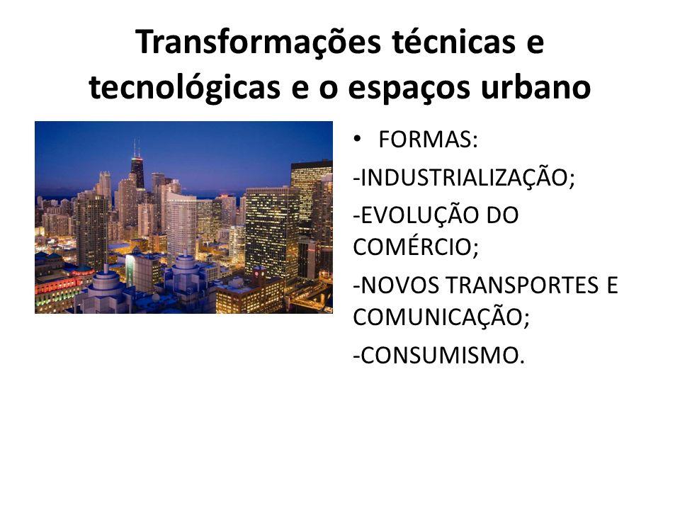 Transformações técnicas e tecnológicas e o espaços urbano FORMAS: -INDUSTRIALIZAÇÃO; -EVOLUÇÃO DO COMÉRCIO; -NOVOS TRANSPORTES E COMUNICAÇÃO; -CONSUMISMO.
