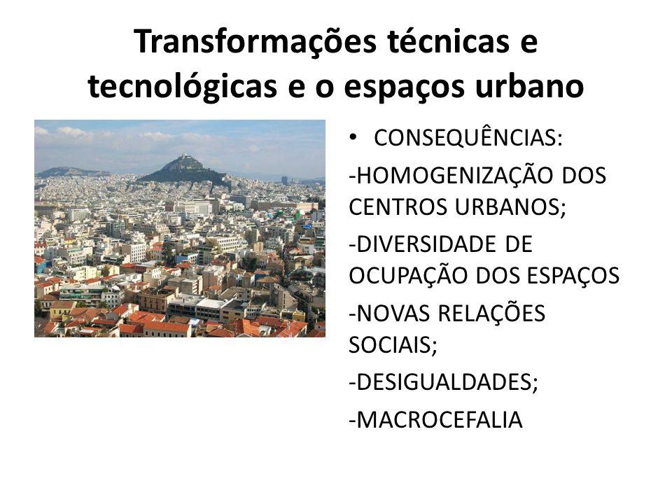 Transformações técnicas e tecnológicas e o espaços urbano CONSEQUÊNCIAS: -HOMOGENIZAÇÃO DOS CENTROS URBANOS; -DIVERSIDADE DE OCUPAÇÃO DOS ESPAÇOS -NOVAS RELAÇÕES SOCIAIS; -DESIGUALDADES; -MACROCEFALIA