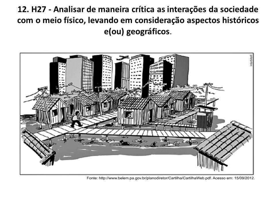 12. H27 - Analisar de maneira crítica as interações da sociedade com o meio físico, levando em consideração aspectos históricos e(ou) geográficos.