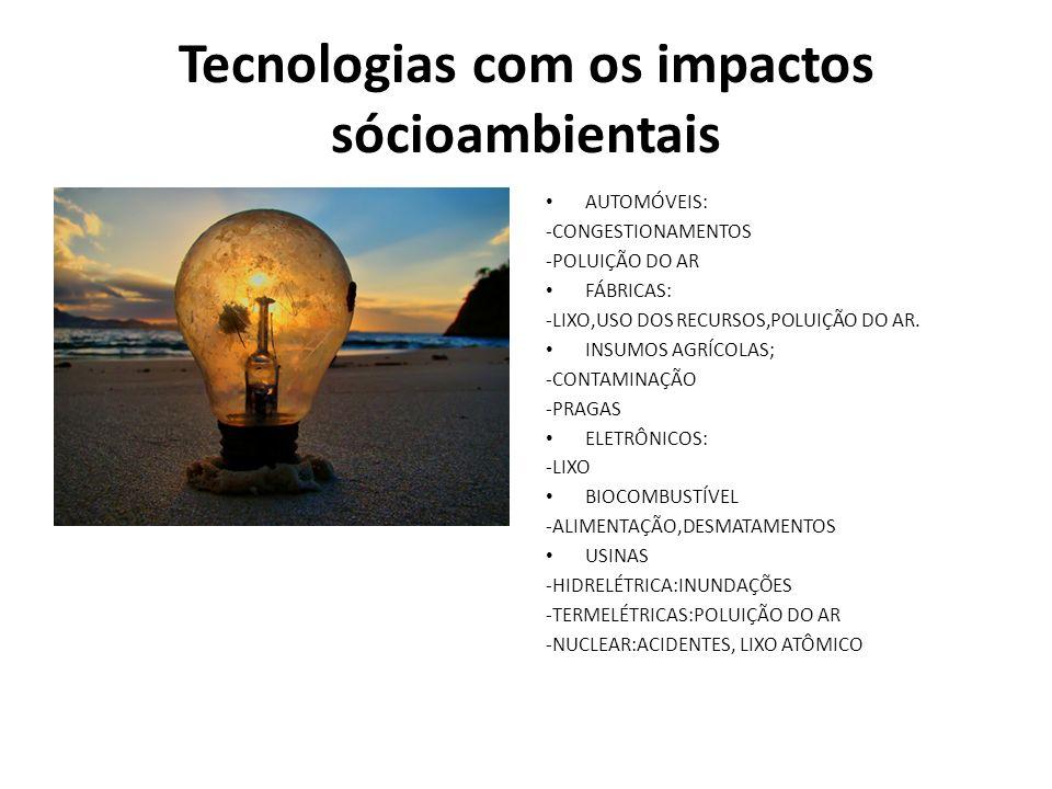 Tecnologias com os impactos sócioambientais AUTOMÓVEIS: -CONGESTIONAMENTOS -POLUIÇÃO DO AR FÁBRICAS: -LIXO,USO DOS RECURSOS,POLUIÇÃO DO AR.