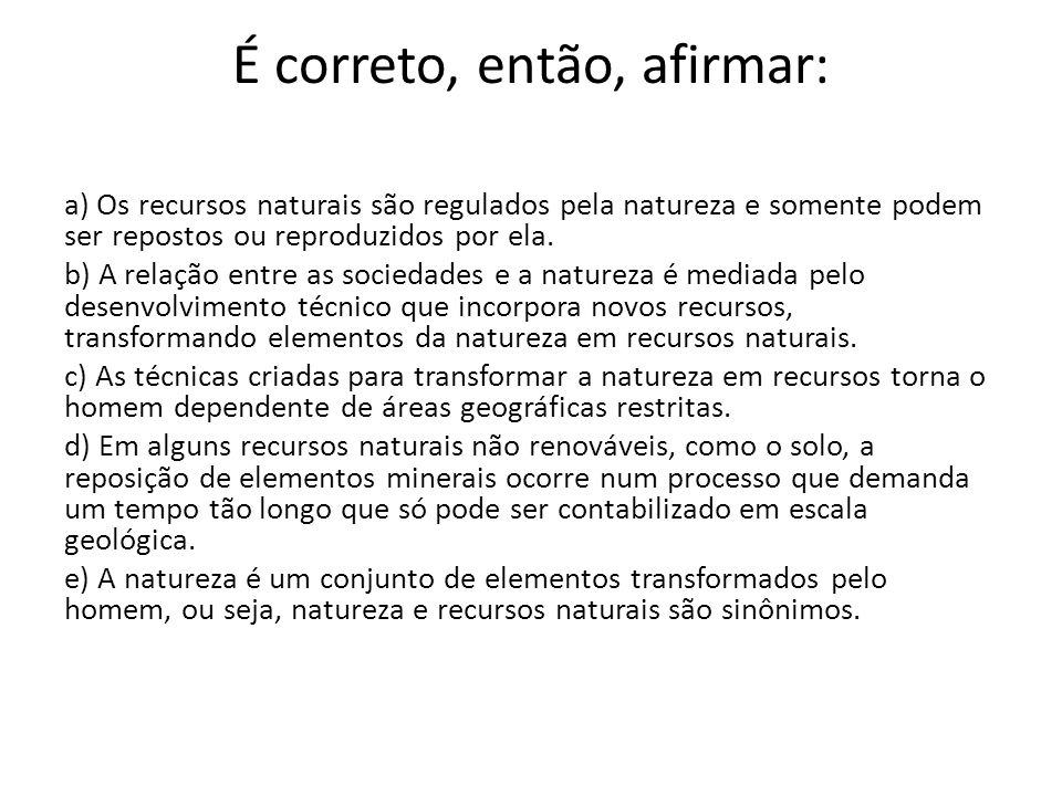É correto, então, afirmar: a) Os recursos naturais são regulados pela natureza e somente podem ser repostos ou reproduzidos por ela. b) A relação entr