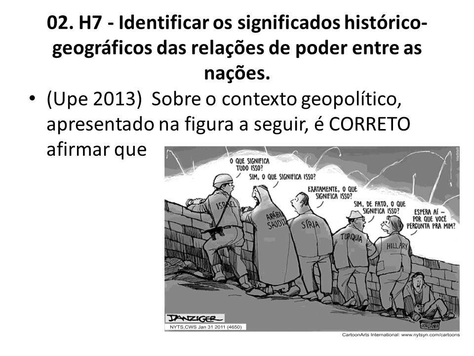 02. H7 - Identificar os significados histórico- geográficos das relações de poder entre as nações. (Upe 2013) Sobre o contexto geopolítico, apresentad