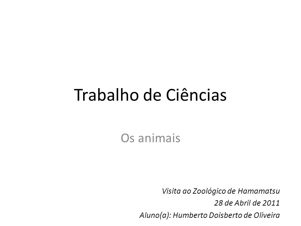 Trabalho de Ciências Os animais Visita ao Zoológico de Hamamatsu 28 de Abril de 2011 Aluno(a): Humberto Doisberto de Oliveira