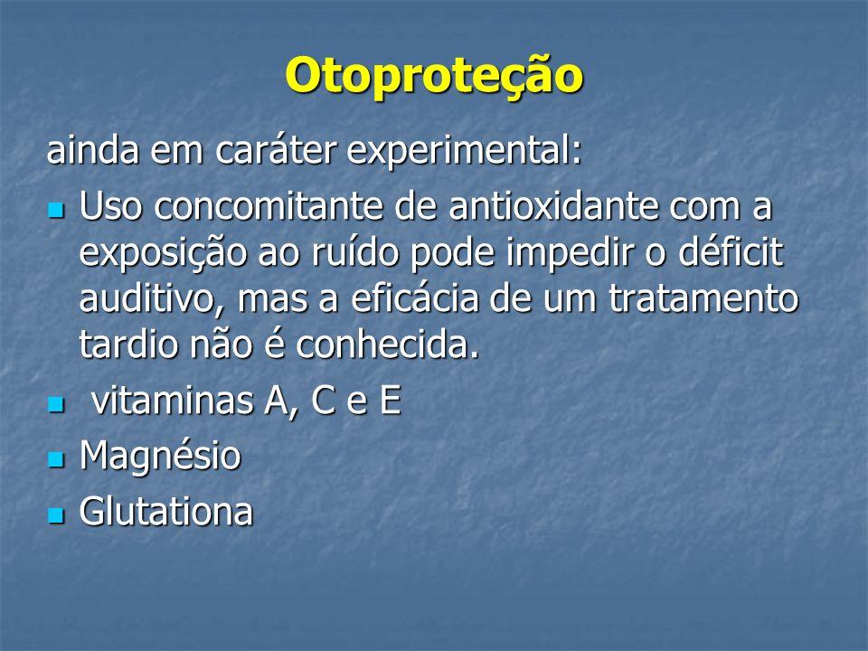 Otoproteção ainda em caráter experimental: Uso concomitante de antioxidante com a exposição ao ruído pode impedir o déficit auditivo, mas a eficácia de um tratamento tardio não é conhecida.