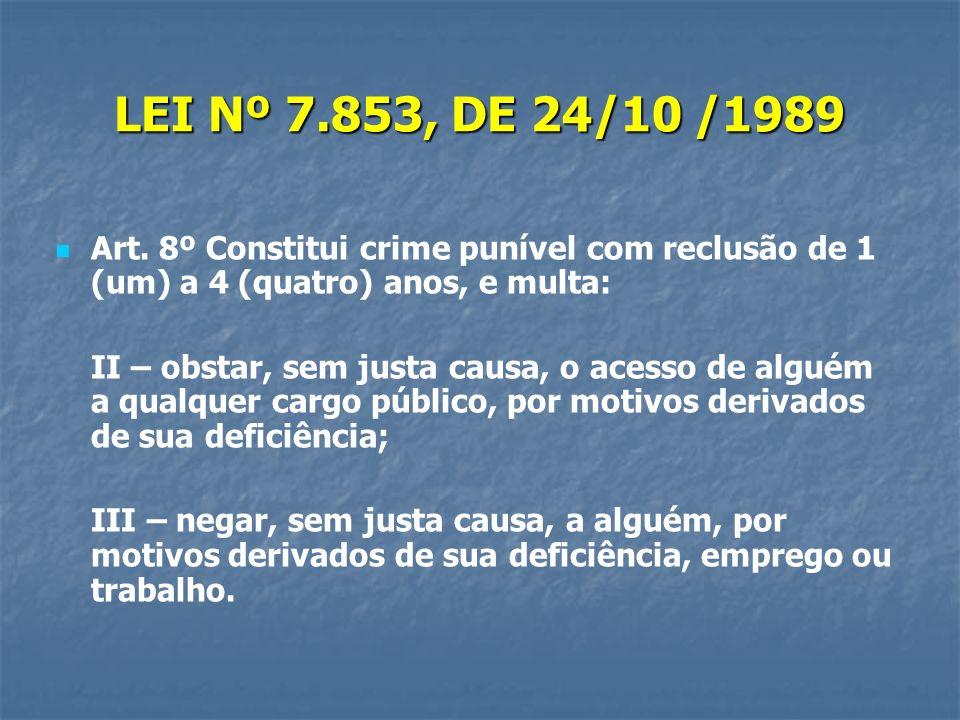 LEI Nº 7.853, DE 24/10 /1989 Art. 8º Constitui crime punível com reclusão de 1 (um) a 4 (quatro) anos, e multa: II – obstar, sem justa causa, o acesso
