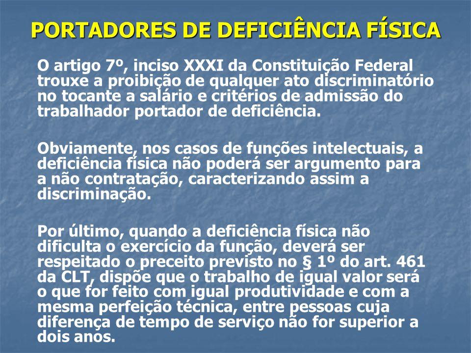 PORTADORES DE DEFICIÊNCIA FÍSICA O artigo 7º, inciso XXXI da Constituição Federal trouxe a proibição de qualquer ato discriminatório no tocante a salário e critérios de admissão do trabalhador portador de deficiência.