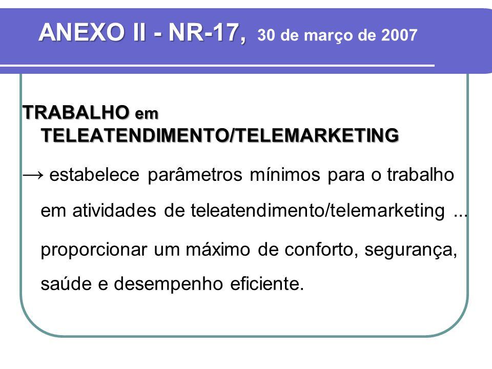 ANEXO II - NR-17, ANEXO II - NR-17, 30 de março de 2007 TRABALHO em TELEATENDIMENTO/TELEMARKETING estabelece parâmetros mínimos para o trabalho em atividades de teleatendimento/telemarketing...