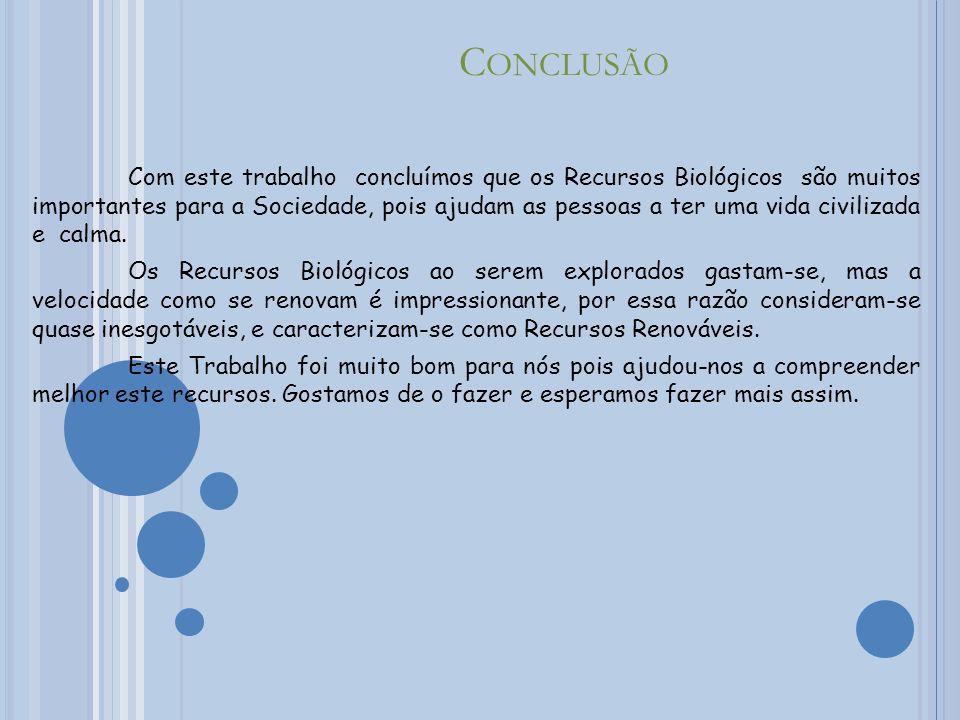 C ONCLUSÃO Com este trabalho concluímos que os Recursos Biológicos são muitos importantes para a Sociedade, pois ajudam as pessoas a ter uma vida civilizada e calma.