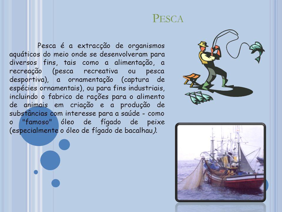 P ESCA Pesca é a extracção de organismos aquáticos do meio onde se desenvolveram para diversos fins, tais como a alimentação, a recreação (pesca recreativa ou pesca desportiva), a ornamentação (captura de espécies ornamentais), ou para fins industriais, incluindo o fabrico de rações para o alimento de animais em criação e a produção de substâncias com interesse para a saúde - como o famoso óleo de fígado de peixe (especialmente o óleo de fígado de bacalhau).