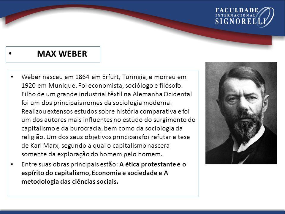 MAX WEBER Weber nasceu em 1864 em Erfurt, Turíngia, e morreu em 1920 em Munique. Foi economista, sociólogo e filósofo. Filho de um grande industrial t