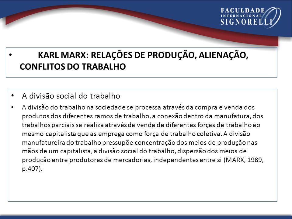 KARL MARX: RELAÇÕES DE PRODUÇÃO, ALIENAÇÃO, CONFLITOS DO TRABALHO A divisão social do trabalho A divisão do trabalho na sociedade se processa através