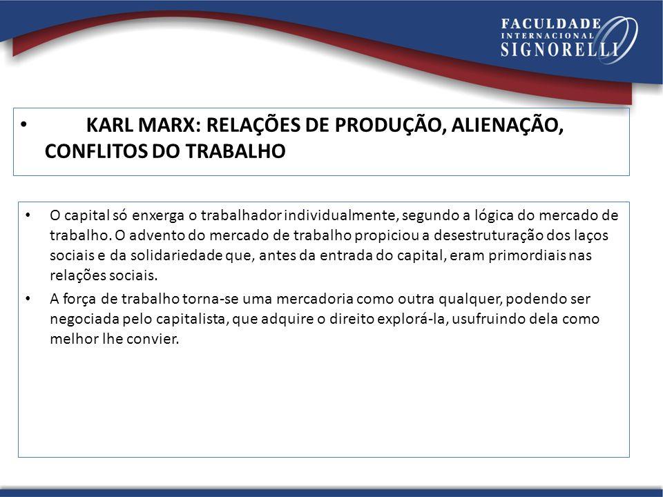 KARL MARX: RELAÇÕES DE PRODUÇÃO, ALIENAÇÃO, CONFLITOS DO TRABALHO O capital só enxerga o trabalhador individualmente, segundo a lógica do mercado de t