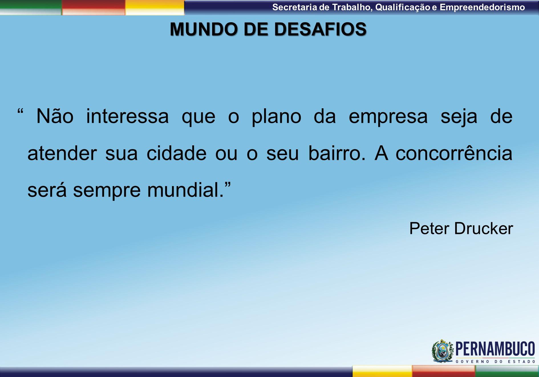 1ª Reunião de Monitoramento 2009 – 31/03/09 Secretaria de Trabalho, Qualificação e Empreendedorismo MUNDO DE DESAFIOS Não interessa que o plano da empresa seja de atender sua cidade ou o seu bairro.