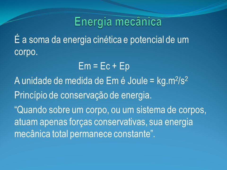 É a soma da energia cinética e potencial de um corpo. Em = Ec + Ep A unidade de medida de Em é Joule = kg.m 2 /s 2 Princípio de conservação de energia