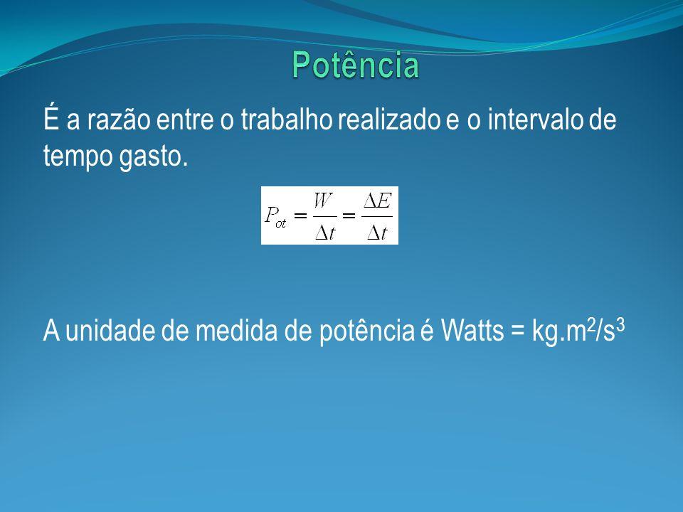 É a razão entre o trabalho realizado e o intervalo de tempo gasto. A unidade de medida de potência é Watts = kg.m 2 /s 3