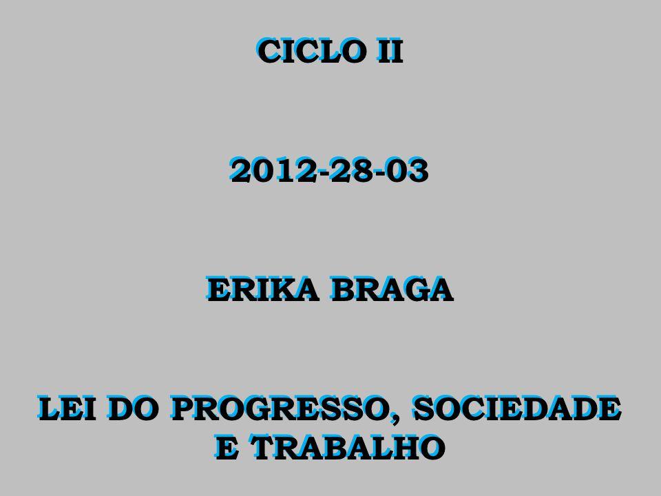 CICLO II 2012-28-03 ERIKA BRAGA LEI DO PROGRESSO, SOCIEDADE E TRABALHO CICLO II 2012-28-03 ERIKA BRAGA LEI DO PROGRESSO, SOCIEDADE E TRABALHO