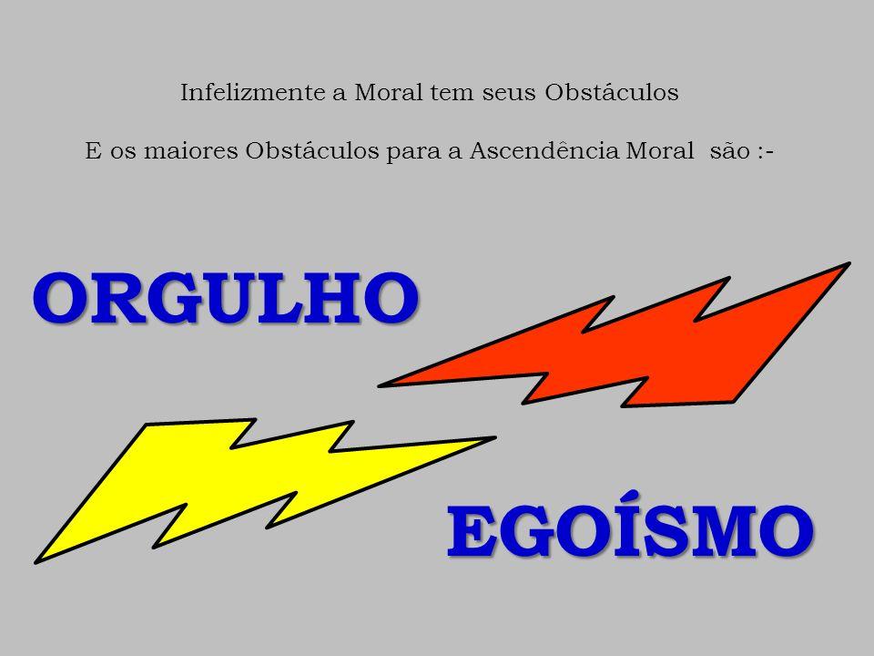 Infelizmente a Moral tem seus Obstáculos E os maiores Obstáculos para a Ascendência Moral são :- ORGULHO EGOÍSMO