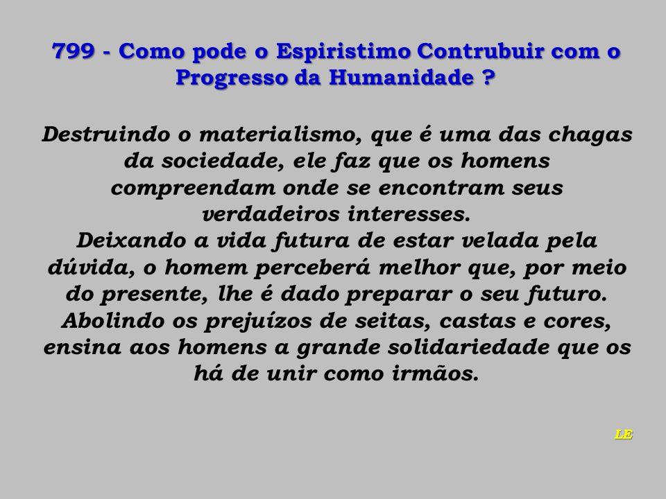 799 - Como pode o Espiristimo Contrubuir com o Progresso da Humanidade ? Destruindo o materialismo, que é uma das chagas da sociedade, ele faz que os