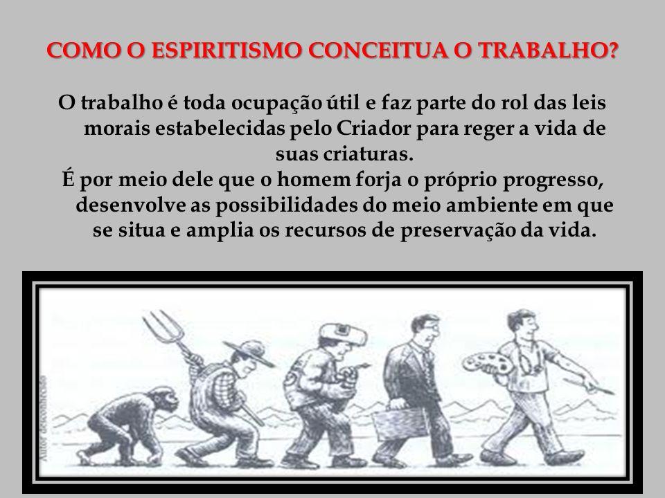 COMO O ESPIRITISMO CONCEITUA O TRABALHO? O trabalho é toda ocupação útil e faz parte do rol das leis morais estabelecidas pelo Criador para reger a vi