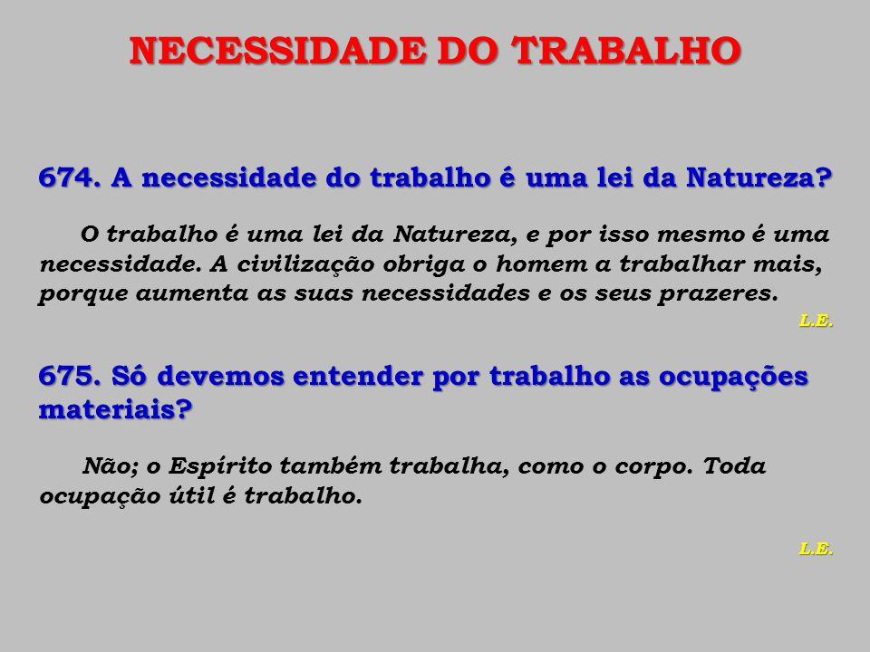 NECESSIDADE DO TRABALHO 674. A necessidade do trabalho é uma lei da Natureza? O trabalho é uma lei da Natureza, e por isso mesmo é uma necessidade. A