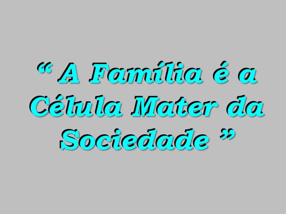 A Família é a Célula Mater da Sociedade A Família é a Célula Mater da Sociedade