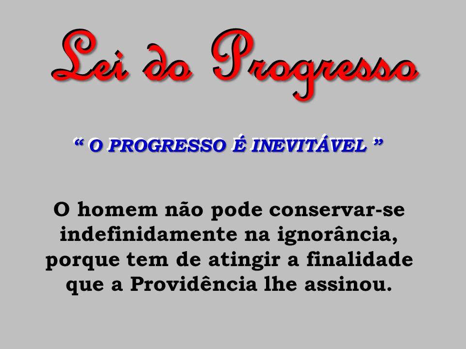 Lei do Progresso O PROGRESSO É INEVITÁVEL O PROGRESSO É INEVITÁVEL O homem não pode conservar-se indefinidamente na ignorância, porque tem de atingir