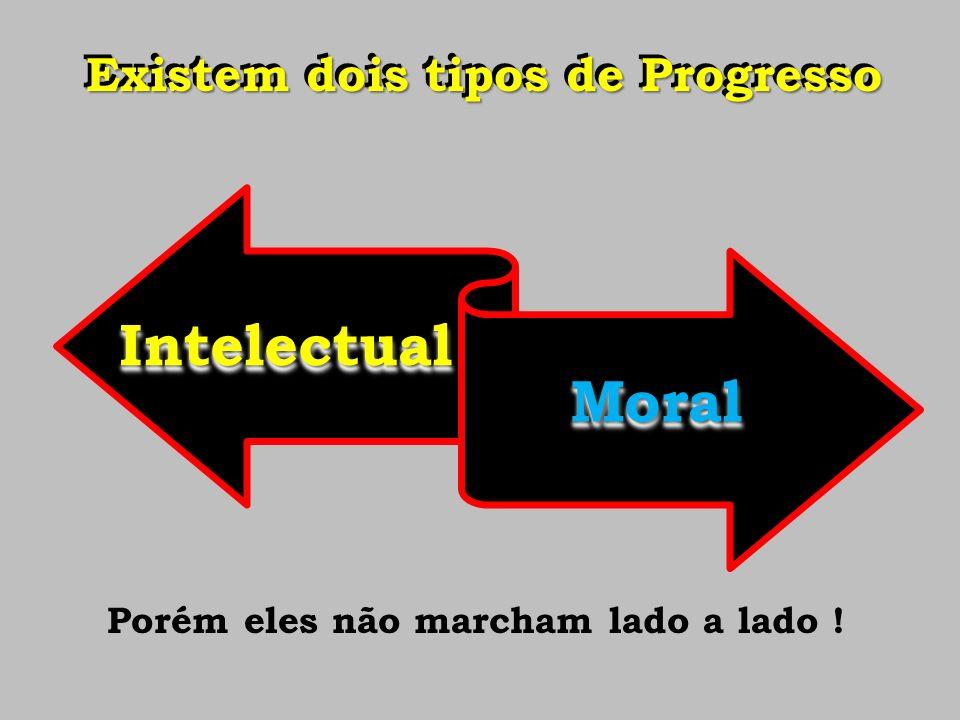 Existem dois tipos de Progresso Intelectual Moral Porém eles não marcham lado a lado !