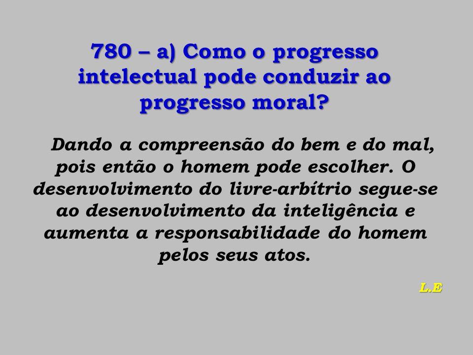780 – a) Como o progresso intelectual pode conduzir ao progresso moral? Dando a compreensão do bem e do mal, pois então o homem pode escolher. O desen