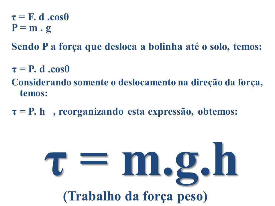 τ = F. d.cosθ P = m. g Sendo P a força que desloca a bolinha até o solo, temos: τ = P. d.cosθ Considerando somente o deslocamento na direção da força,
