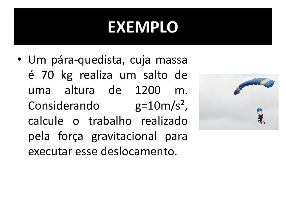 EXEMPLO Um pára-quedista, cuja massa é 70 kg realiza um salto de uma altura de 1200 m. Considerando g=10m/s², calcule o trabalho realizado pela força