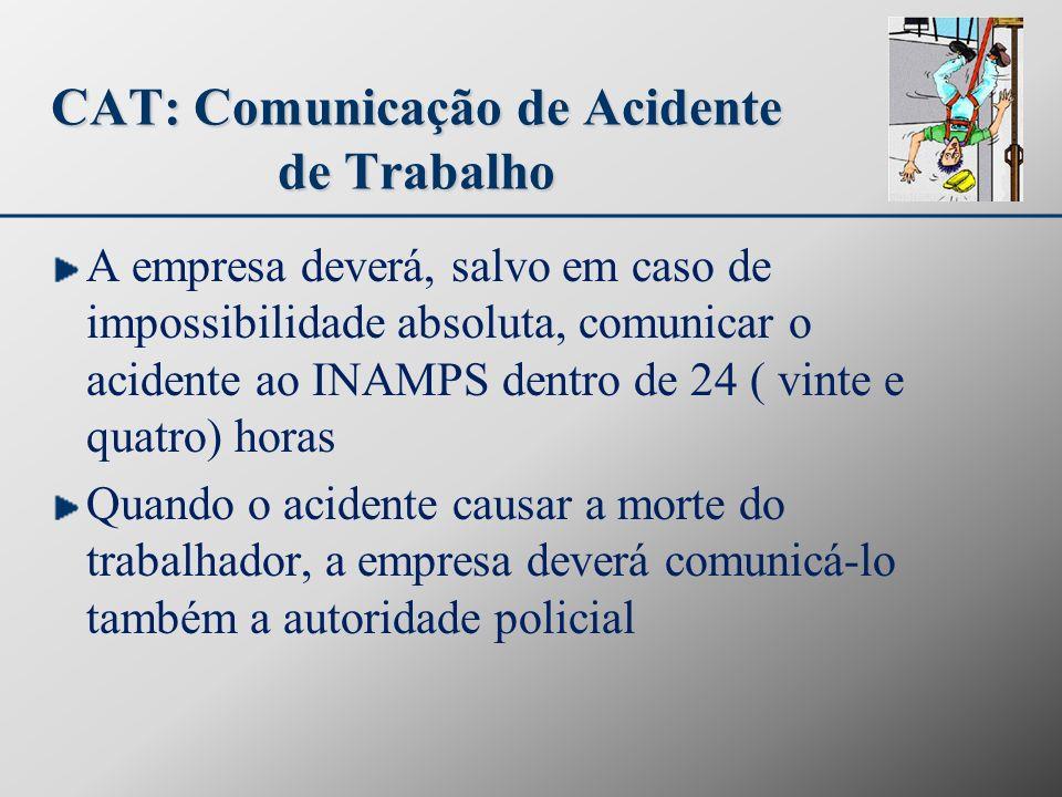 CAT: Comunicação de Acidente de Trabalho A empresa deverá, salvo em caso de impossibilidade absoluta, comunicar o acidente ao INAMPS dentro de 24 ( vi