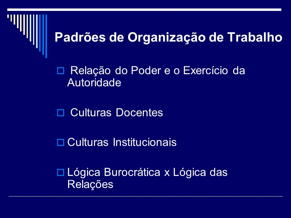 Padrões de Organização de Trabalho Relação do Poder e o Exercício da Autoridade Culturas Docentes Culturas Institucionais Lógica Burocrática x Lógica