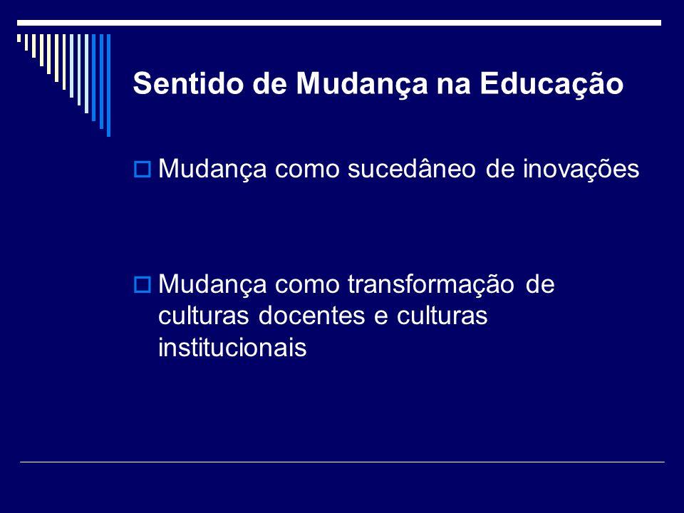 Sentido de Mudança na Educação Fullan (2003, p.39) A cultura da mudança consiste, por um lado, numa extraordinária rapidez e não linearidade, e por outro, um enorme potencial para ações igualmente criativas.