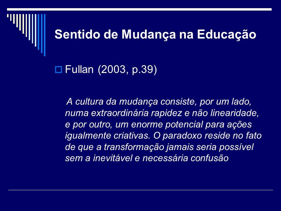 Sentido de Mudança na Educação Fullan (2003, p.39) A cultura da mudança consiste, por um lado, numa extraordinária rapidez e não linearidade, e por ou