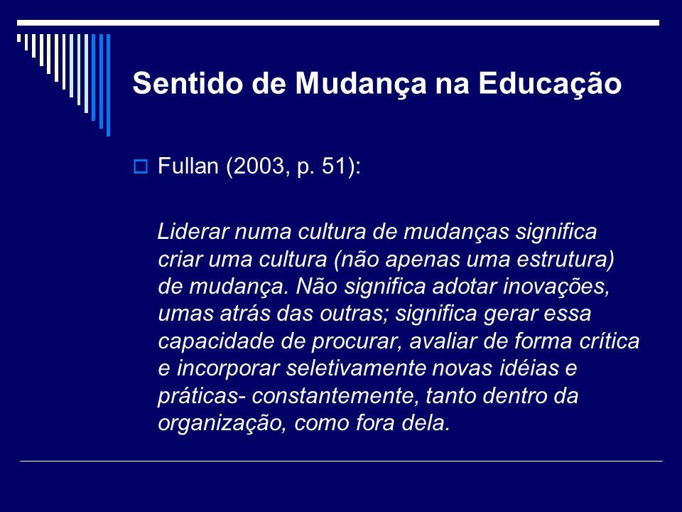 Sentido de Mudança na Educação Fullan (2003, p. 51): Liderar numa cultura de mudanças significa criar uma cultura (não apenas uma estrutura) de mudanç