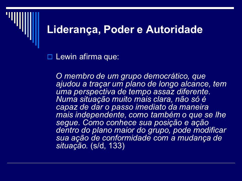 Liderança, Poder e Autoridade Lewin afirma que: O membro de um grupo democrático, que ajudou a traçar um plano de longo alcance, tem uma perspectiva d
