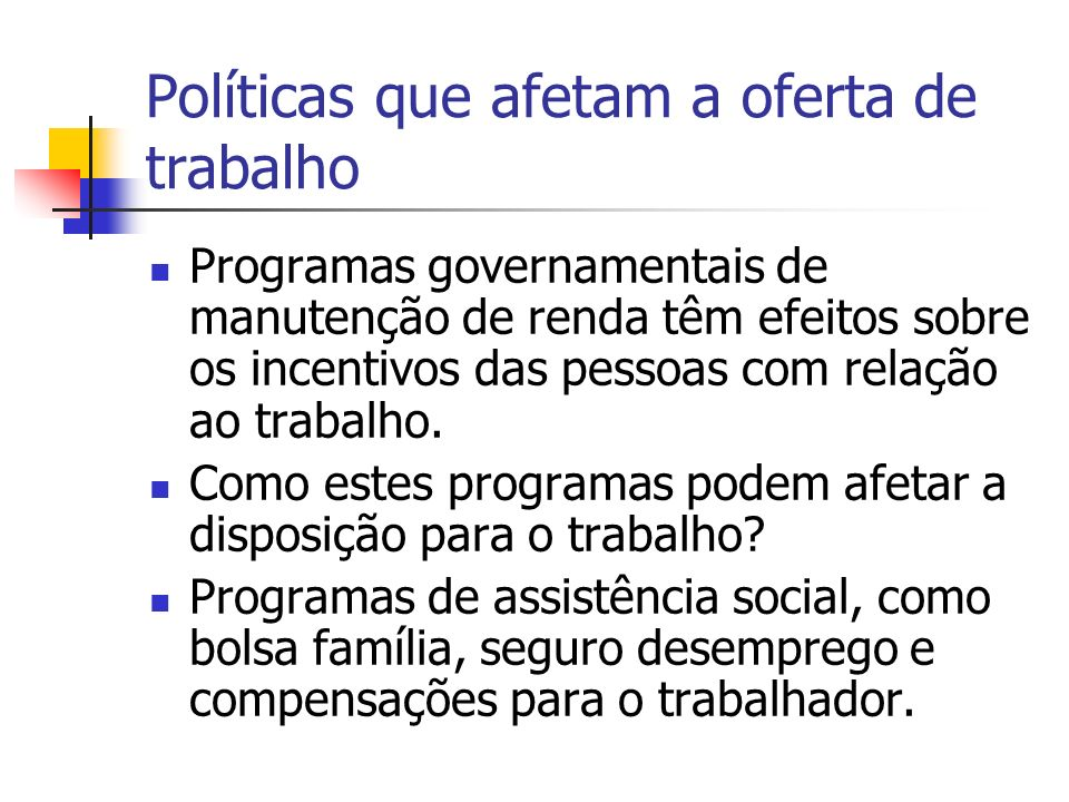 Políticas que afetam a oferta de trabalho Programas governamentais de manutenção de renda têm efeitos sobre os incentivos das pessoas com relação ao t