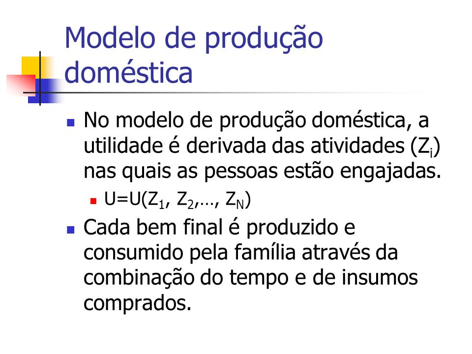 Modelo de produção doméstica No modelo de produção doméstica, a utilidade é derivada das atividades (Z i ) nas quais as pessoas estão engajadas. U=U(Z