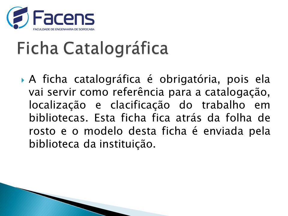 A ficha catalográfica é obrigatória, pois ela vai servir como referência para a catalogação, localização e clacificação do trabalho em bibliotecas.