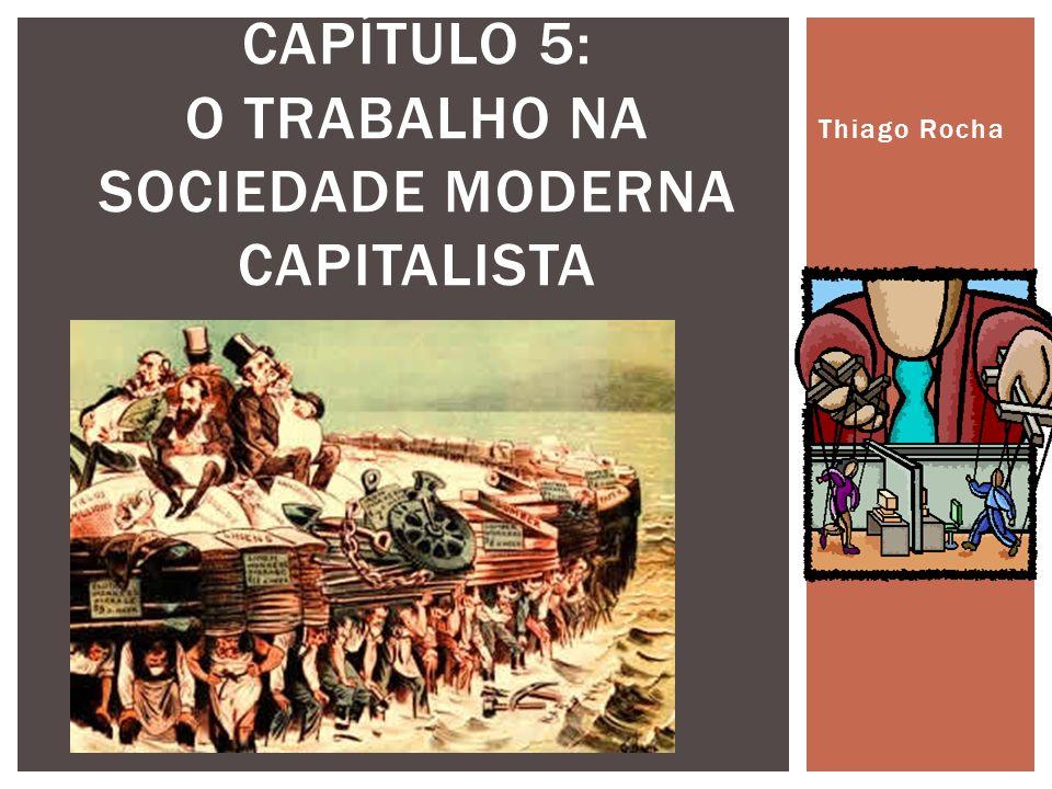 Thiago Rocha CAPÍTULO 5: O TRABALHO NA SOCIEDADE MODERNA CAPITALISTA