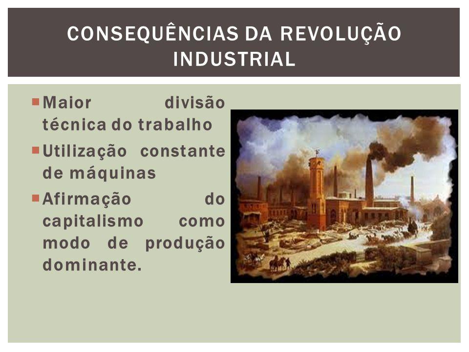 Maior divisão técnica do trabalho Utilização constante de máquinas Afirmação do capitalismo como modo de produção dominante. CONSEQUÊNCIAS DA REVOLUÇÃ