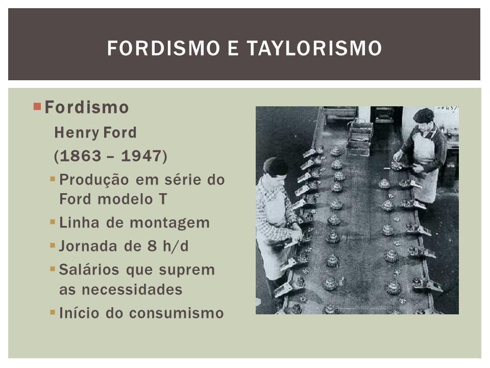 Fordismo Henry Ford (1863 – 1947) Produção em série do Ford modelo T Linha de montagem Jornada de 8 h/d Salários que suprem as necessidades Início do